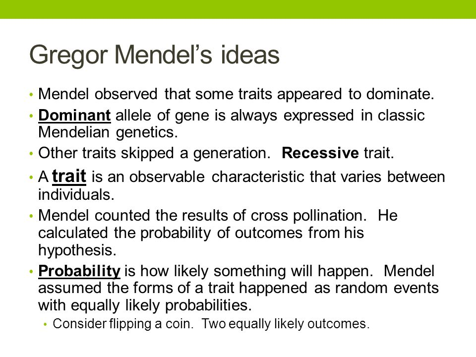 Gregor Mendel's ideas Mendel observed that some traits appeared to dominate. Dominant allele of gene is always expressed in classic Mendelian genetics