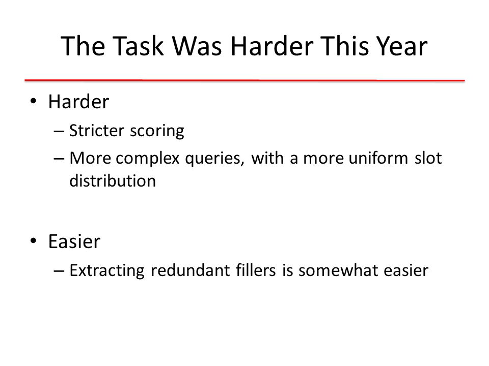 The Task Was Harder This Year Harder – Stricter scoring – More complex queries, with a more uniform slot distribution Easier – Extracting redundant fillers is somewhat easier