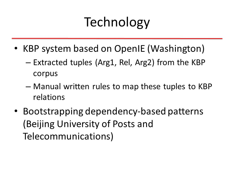 Technology KBP system based on OpenIE (Washington) – Extracted tuples (Arg1, Rel, Arg2) from the KBP corpus – Manual written rules to map these tuples to KBP relations Bootstrapping dependency-based patterns (Beijing University of Posts and Telecommunications)