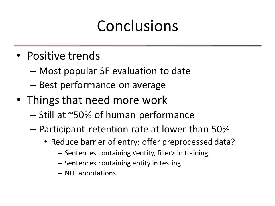 Conclusions Positive trends – Most popular SF evaluation to date – Best performance on average Things that need more work – Still at ~50% of human performance – Participant retention rate at lower than 50% Reduce barrier of entry: offer preprocessed data.