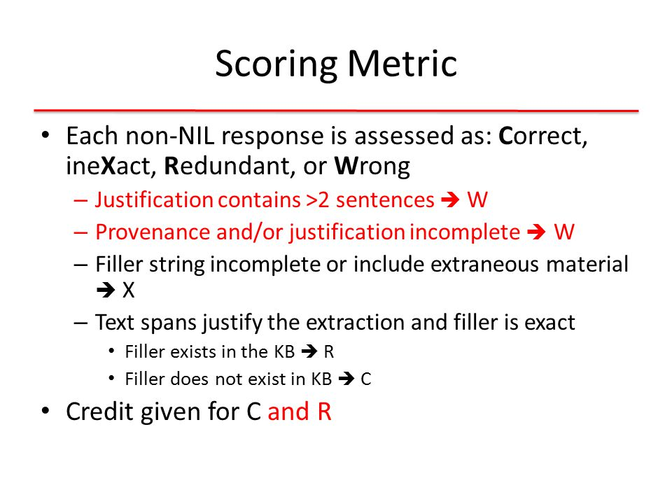 Scoring Metric Each non-NIL response is assessed as: Correct, ineXact, Redundant, or Wrong – Justification contains >2 sentences  W – Provenance and/or justification incomplete  W – Filler string incomplete or include extraneous material  X – Text spans justify the extraction and filler is exact Filler exists in the KB  R Filler does not exist in KB  C Credit given for C and R