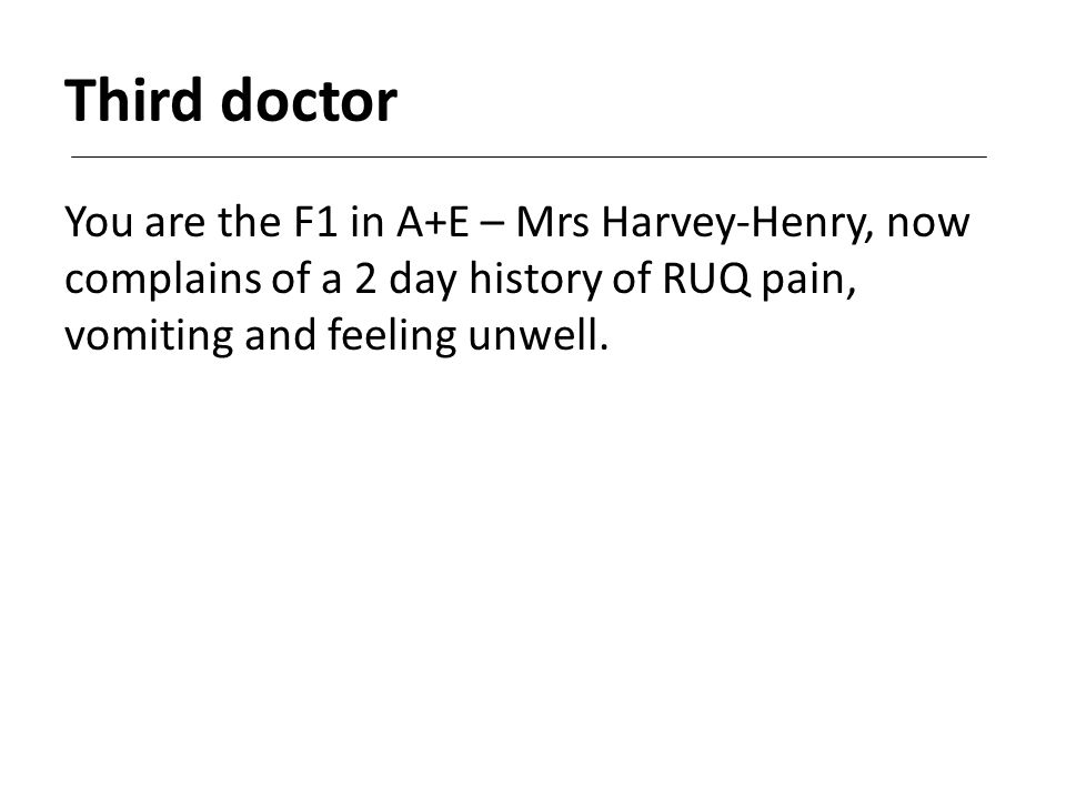 Third doctor You are the F1 in A+E – Mrs Harvey-Henry, now complains of a 2 day history of RUQ pain, vomiting and feeling unwell.