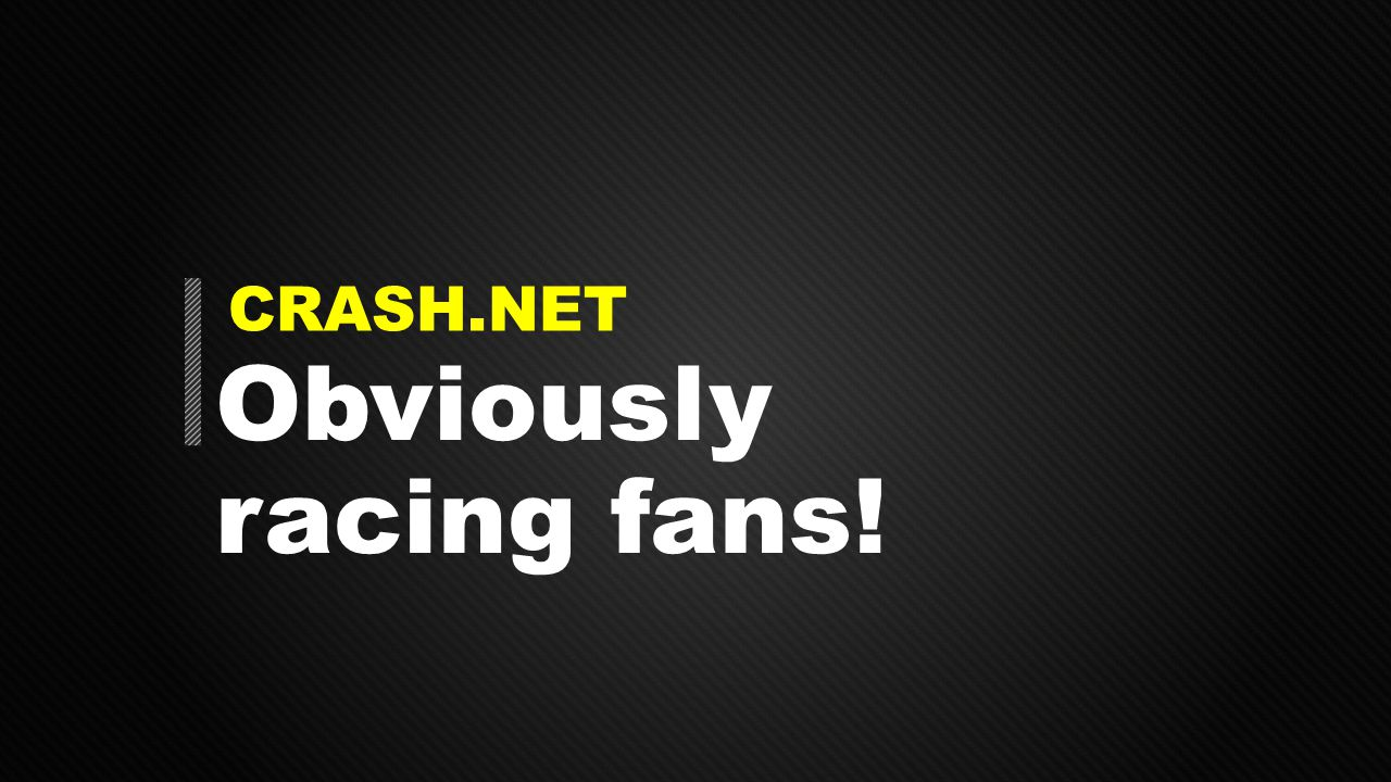CRASH.NET Obviously racing fans!