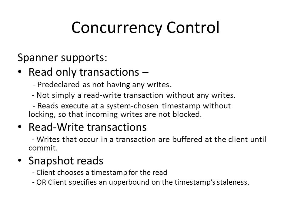 Concurrency Control Spanner supports: Read only transactions – - Predeclared as not having any writes.