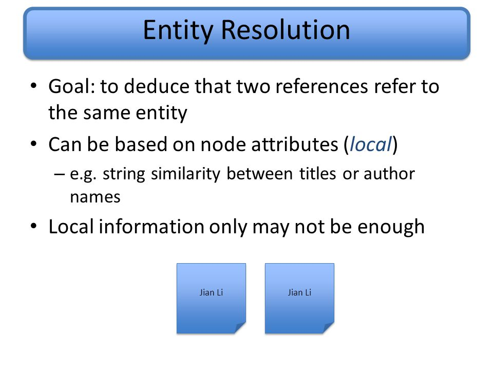 Entity Resolution Goal: to deduce that two references refer to the same entity Can be based on node attributes (local) – e.g.