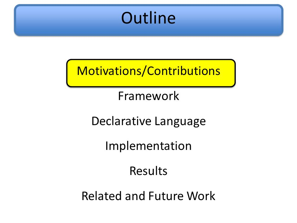 Outline Motivations/Contributions Framework Declarative Language Implementation Results Related and Future Work