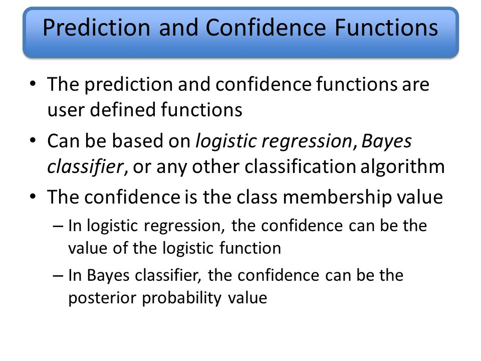 Prediction and Confidence Functions The prediction and confidence functions are user defined functions Can be based on logistic regression, Bayes classifier, or any other classification algorithm The confidence is the class membership value – In logistic regression, the confidence can be the value of the logistic function – In Bayes classifier, the confidence can be the posterior probability value