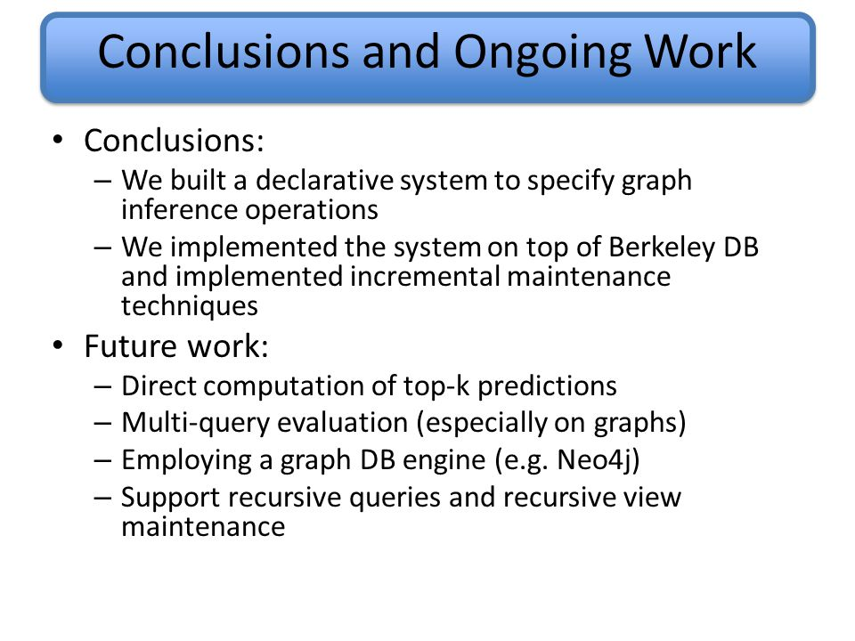 Conclusions and Ongoing Work Conclusions: – We built a declarative system to specify graph inference operations – We implemented the system on top of Berkeley DB and implemented incremental maintenance techniques Future work: – Direct computation of top-k predictions – Multi-query evaluation (especially on graphs) – Employing a graph DB engine (e.g.