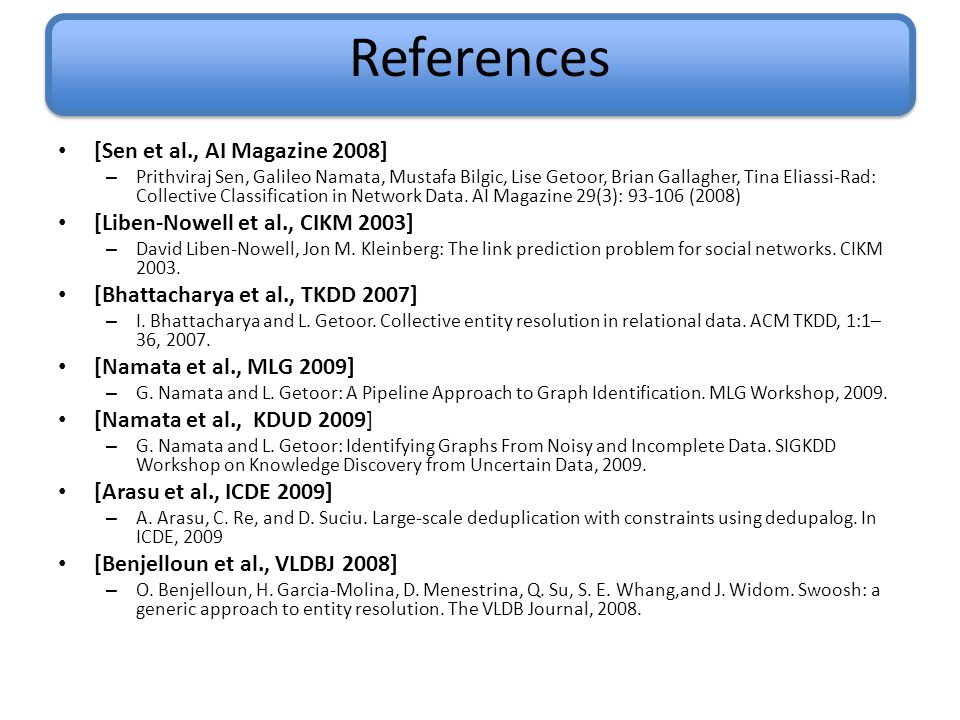 References [Sen et al., AI Magazine 2008] – Prithviraj Sen, Galileo Namata, Mustafa Bilgic, Lise Getoor, Brian Gallagher, Tina Eliassi-Rad: Collective Classification in Network Data.