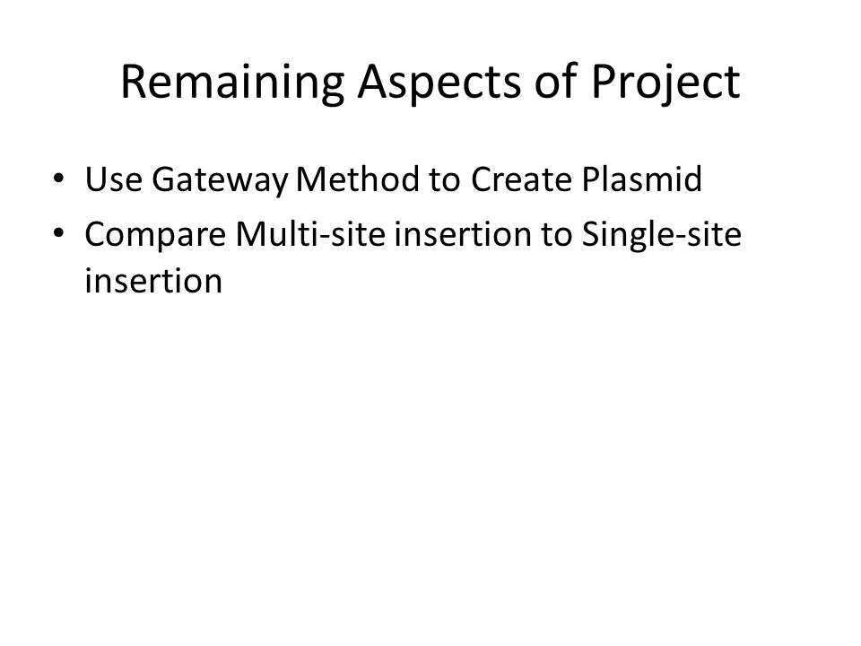 Remaining Aspects of Project Use Gateway Method to Create Plasmid Compare Multi-site insertion to Single-site insertion