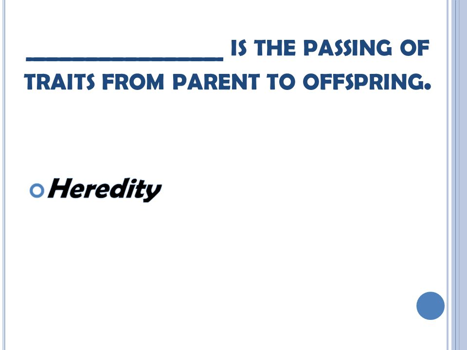 _______________ IS THE PASSING OF TRAITS FROM PARENT TO OFFSPRING.