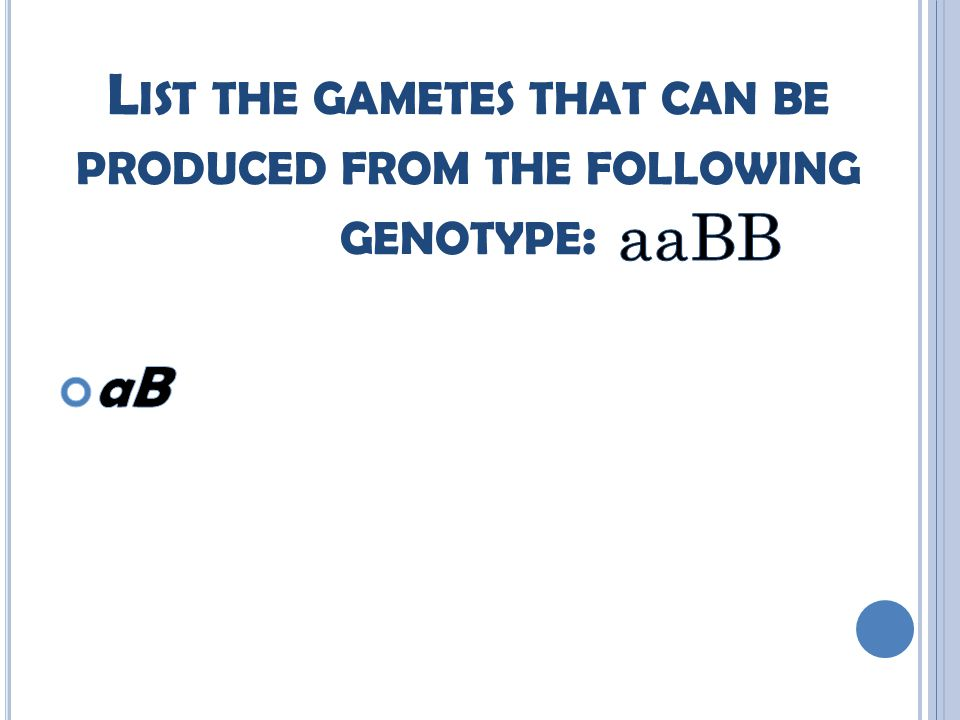 L IST THE GAMETES THAT CAN BE PRODUCED FROM THE FOLLOWING GENOTYPE :