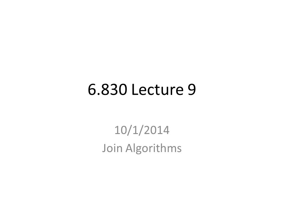 6.830 Lecture 9 10/1/2014 Join Algorithms