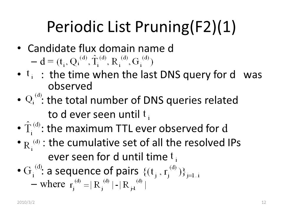 Periodic List Pruning(F2)(1) Candidate flux domain name d – d = : the time when the last DNS query for d was observed : the total number of DNS queries related to d ever seen until : the maximum TTL ever observed for d : the cumulative set of all the resolved IPs ever seen for d until time : a sequence of pairs – where 2010/3/212