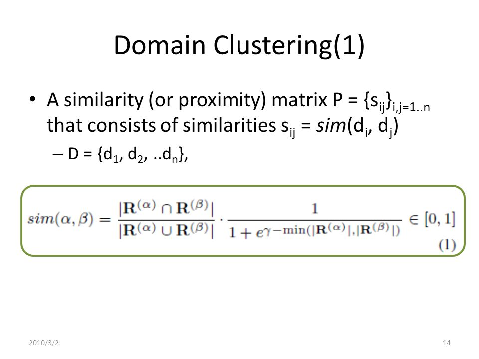 Domain Clustering(1) A similarity (or proximity) matrix P = {s ij } i,j=1..n that consists of similarities s ij = sim(d i, d j ) – D = {d 1, d 2,..d n }, 2010/3/214