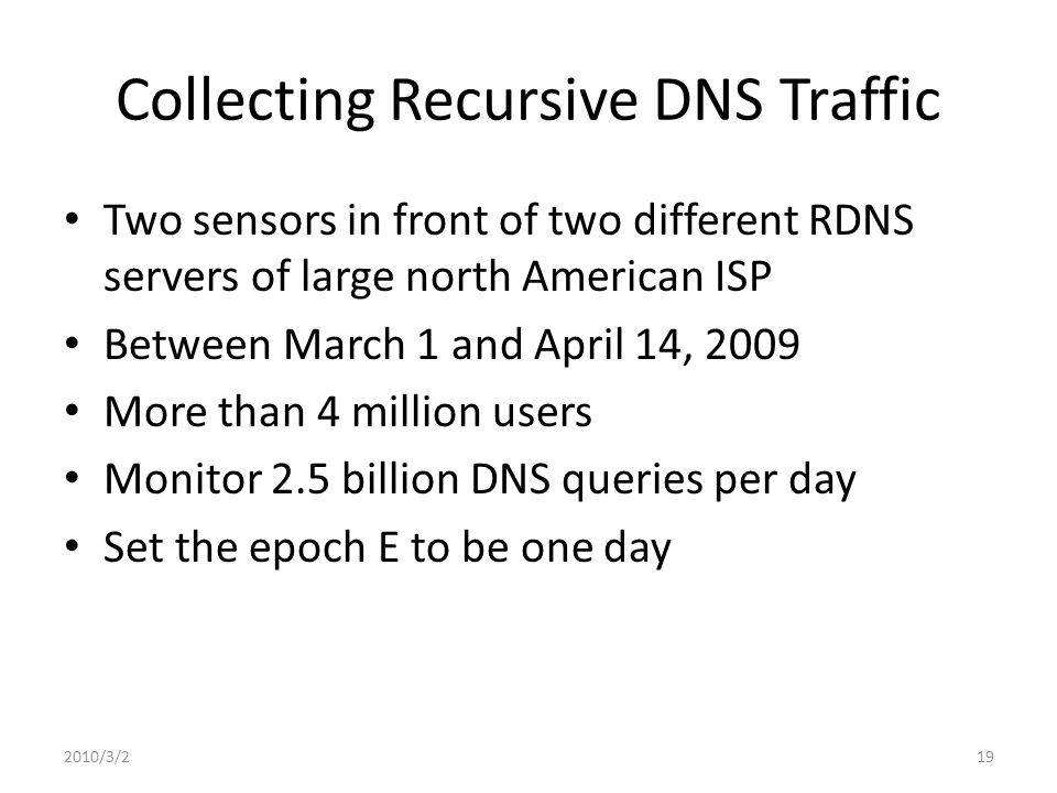 Collecting Recursive DNS Traffic Two sensors in front of two different RDNS servers of large north American ISP Between March 1 and April 14, 2009 More than 4 million users Monitor 2.5 billion DNS queries per day Set the epoch E to be one day 2010/3/219