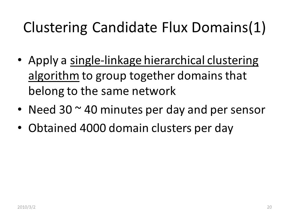 Clustering Candidate Flux Domains(1) Apply a single-linkage hierarchical clustering algorithm to group together domains that belong to the same network Need 30 ~ 40 minutes per day and per sensor Obtained 4000 domain clusters per day 2010/3/220