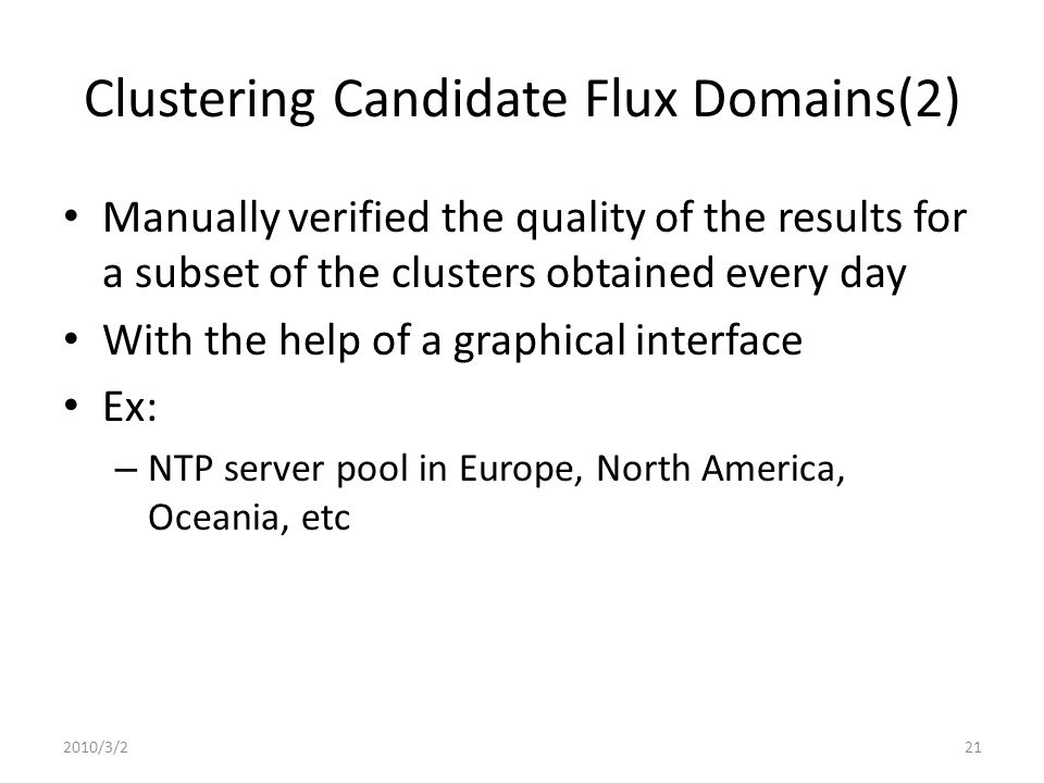 Clustering Candidate Flux Domains(2) Manually verified the quality of the results for a subset of the clusters obtained every day With the help of a graphical interface Ex: – NTP server pool in Europe, North America, Oceania, etc 2010/3/221
