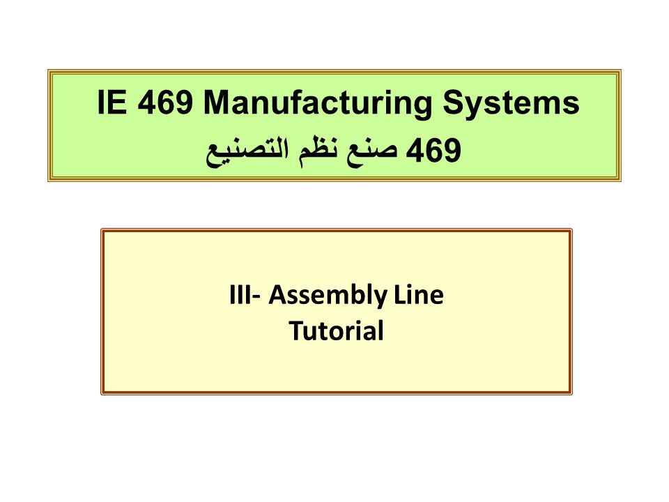IE 469 Manufacturing Systems 469 صنع نظم التصنيع III- Assembly Line Tutorial