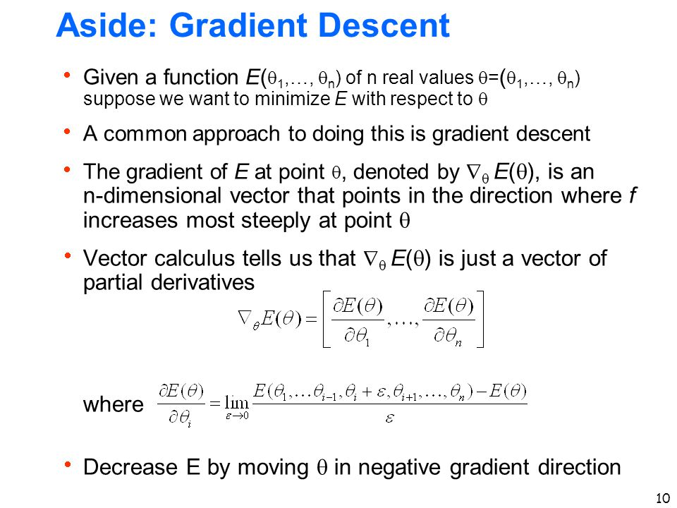 10 Aside: Gradient Descent  Given a function E(  1,…,  n ) of n real values  = (  1,…,  n ) suppose we want to minimize E with respect to   A