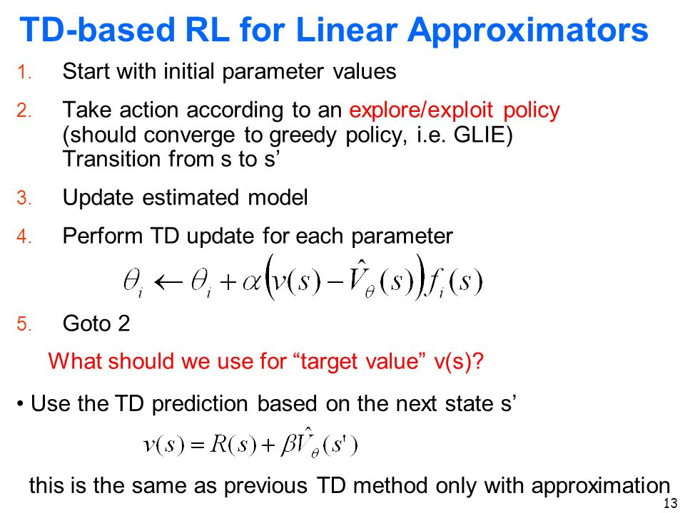 13 TD-based RL for Linear Approximators 1. Start with initial parameter values 2. Take action according to an explore/exploit policy (should converge
