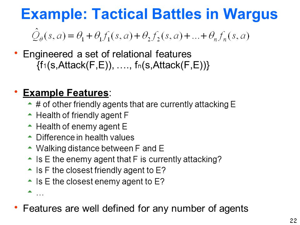 22 Example: Tactical Battles in Wargus  Engineered a set of relational features {f 1 (s,Attack(F,E)), …., f n (s,Attack(F,E))}  Example Features: 