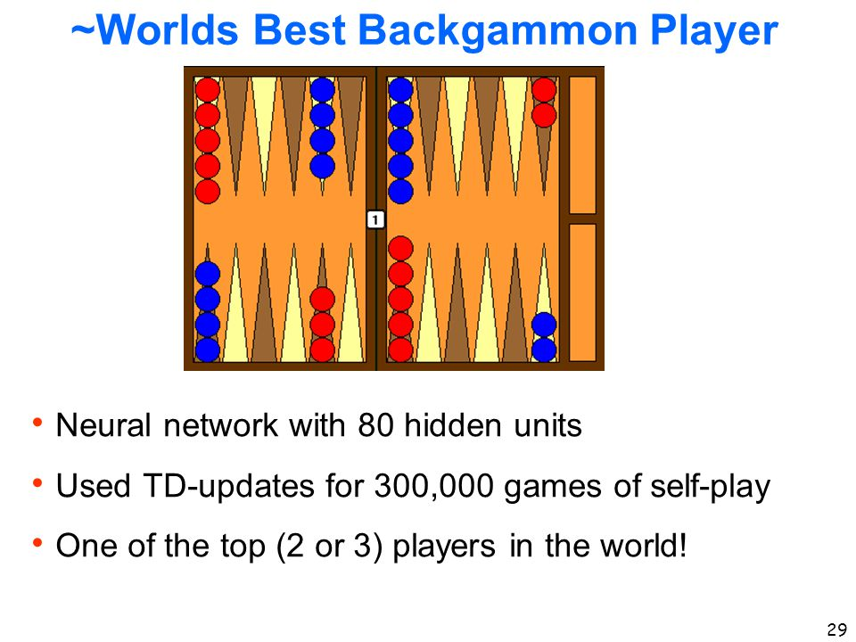 29 ~Worlds Best Backgammon Player  Neural network with 80 hidden units  Used TD-updates for 300,000 games of self-play  One of the top (2 or 3) pla