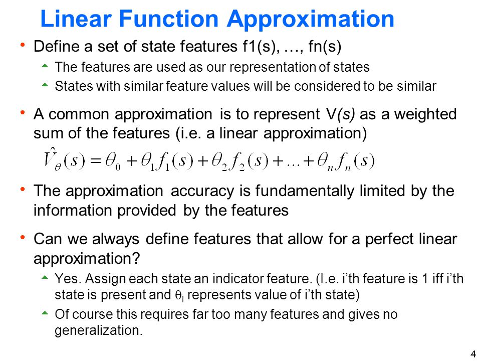4 Linear Function Approximation  Define a set of state features f1(s), …, fn(s)  The features are used as our representation of states  States with