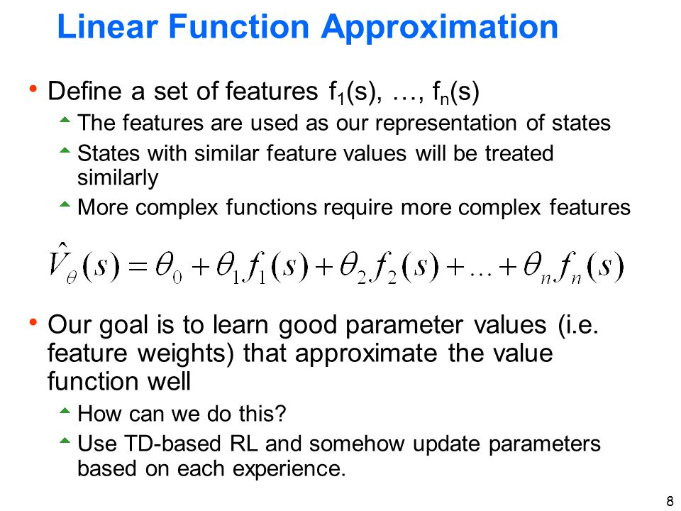 8 Linear Function Approximation  Define a set of features f 1 (s), …, f n (s)  The features are used as our representation of states  States with s
