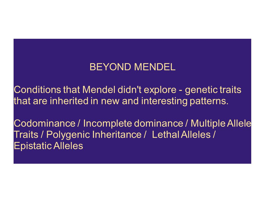 BEYOND MENDEL Conditions that Mendel didn't explore - genetic traits that are inherited in new and interesting patterns. Codominance / Incomplete domi