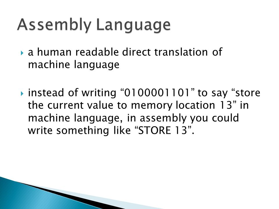  a human readable direct translation of machine language  instead of writing 0100001101 to say store the current value to memory location 13 in machine language, in assembly you could write something like STORE 13 .