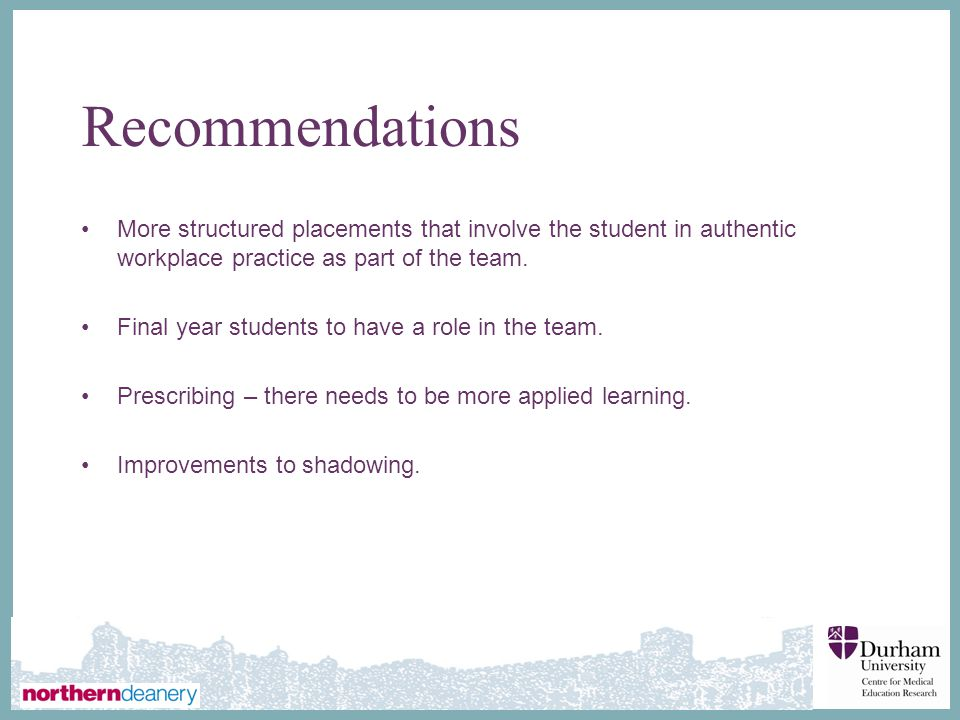 ∂ Recommendations More structured placements that involve the student in authentic workplace practice as part of the team.