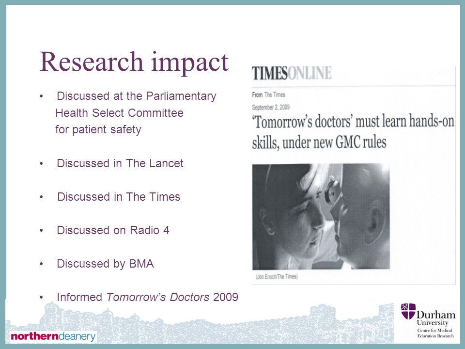 ∂ Research impact Discussed at the Parliamentary Health Select Committee for patient safety Discussed in The Lancet Discussed in The Times Discussed on Radio 4 Discussed by BMA Informed Tomorrow's Doctors 2009