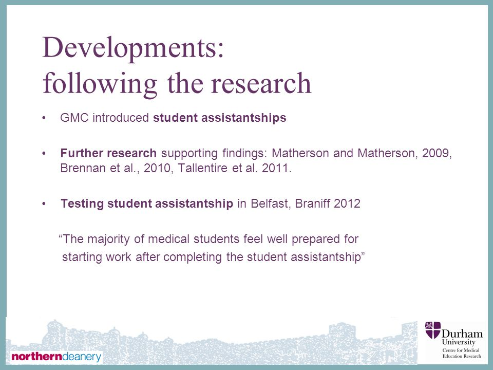 ∂ Developments: following the research GMC introduced student assistantships Further research supporting findings: Matherson and Matherson, 2009, Brennan et al., 2010, Tallentire et al.