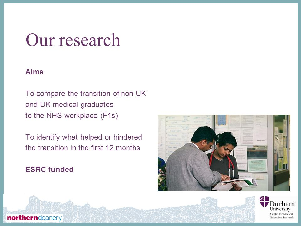 ∂ Our research Aims To compare the transition of non-UK and UK medical graduates to the NHS workplace (F1s) To identify what helped or hindered the transition in the first 12 months ESRC funded