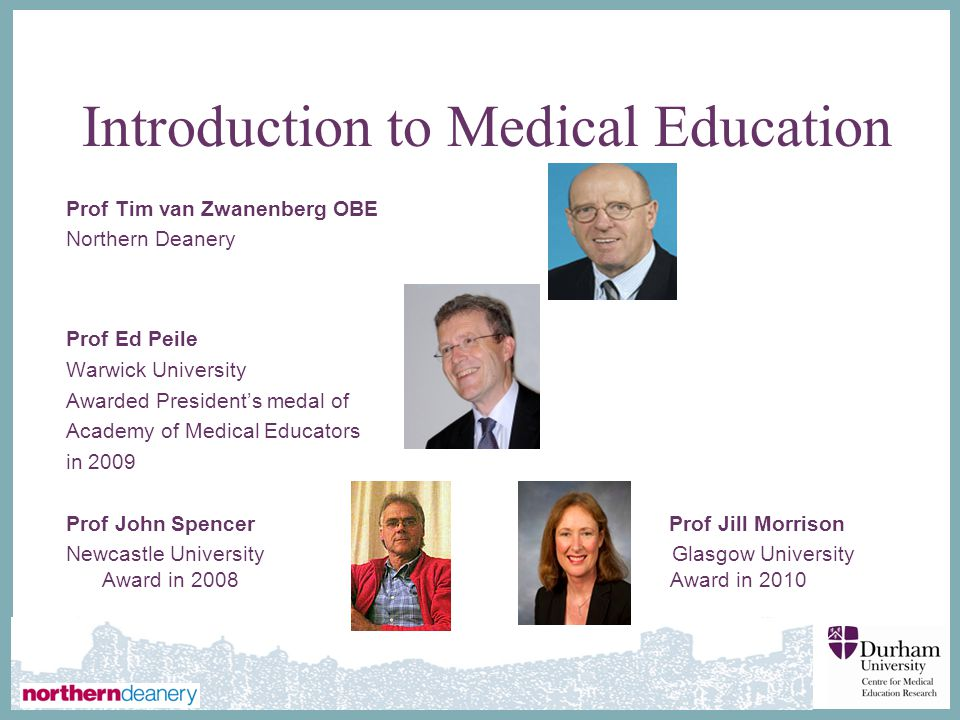 ∂ Introduction to Medical Education Prof Tim van Zwanenberg OBE Northern Deanery Prof Ed Peile Warwick University Awarded President's medal of Academy of Medical Educators in 2009 Prof John Spencer Prof Jill Morrison Newcastle University Glasgow University Award in 2008 Award in 2010