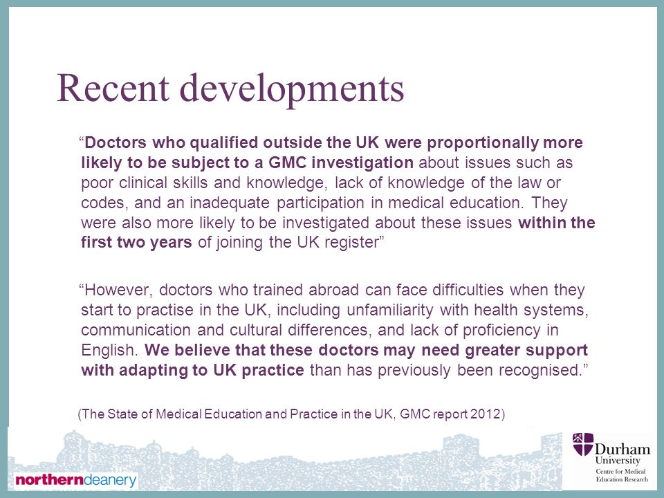 ∂ Recent developments Doctors who qualified outside the UK were proportionally more likely to be subject to a GMC investigation about issues such as poor clinical skills and knowledge, lack of knowledge of the law or codes, and an inadequate participation in medical education.