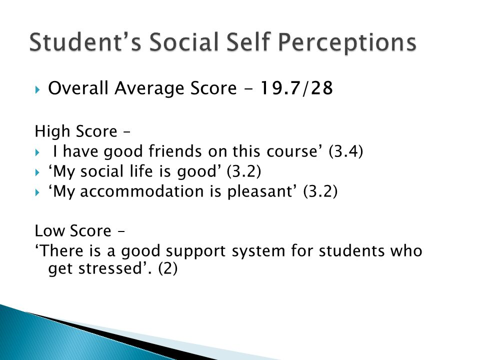  Overall Average Score - 19.7/28 High Score –  I have good friends on this course' (3.4)  'My social life is good' (3.2)  'My accommodation is pleasant' (3.2) Low Score – 'There is a good support system for students who get stressed'.