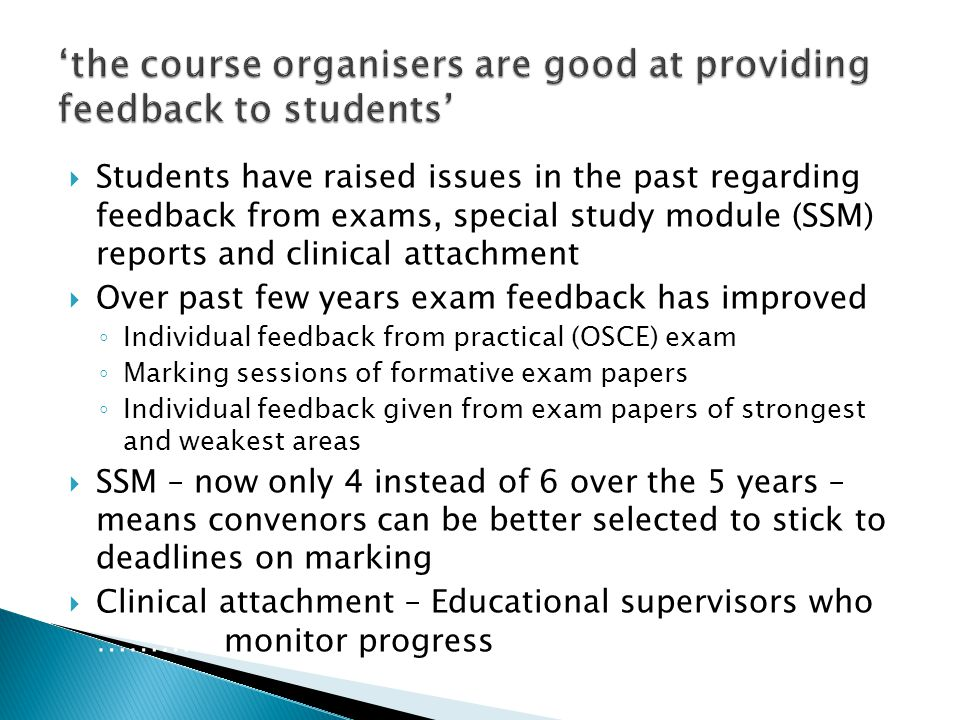  Students have raised issues in the past regarding feedback from exams, special study module (SSM) reports and clinical attachment  Over past few years exam feedback has improved ◦ Individual feedback from practical (OSCE) exam ◦ Marking sessions of formative exam papers ◦ Individual feedback given from exam papers of strongest and weakest areas  SSM – now only 4 instead of 6 over the 5 years – means convenors can be better selected to stick to deadlines on marking  Clinical attachment – Educational supervisors who …………monitor progress