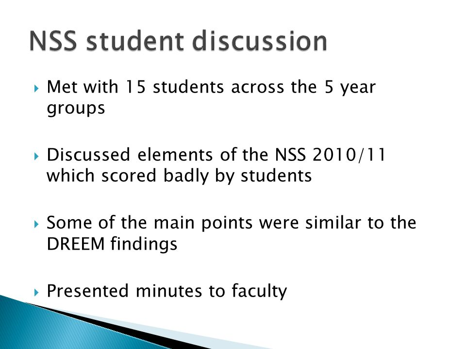  Met with 15 students across the 5 year groups  Discussed elements of the NSS 2010/11 which scored badly by students  Some of the main points were similar to the DREEM findings  Presented minutes to faculty