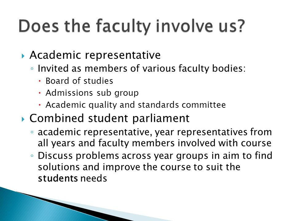  Academic representative ◦ Invited as members of various faculty bodies:  Board of studies  Admissions sub group  Academic quality and standards committee  Combined student parliament ◦ academic representative, year representatives from all years and faculty members involved with course ◦ Discuss problems across year groups in aim to find solutions and improve the course to suit the students needs