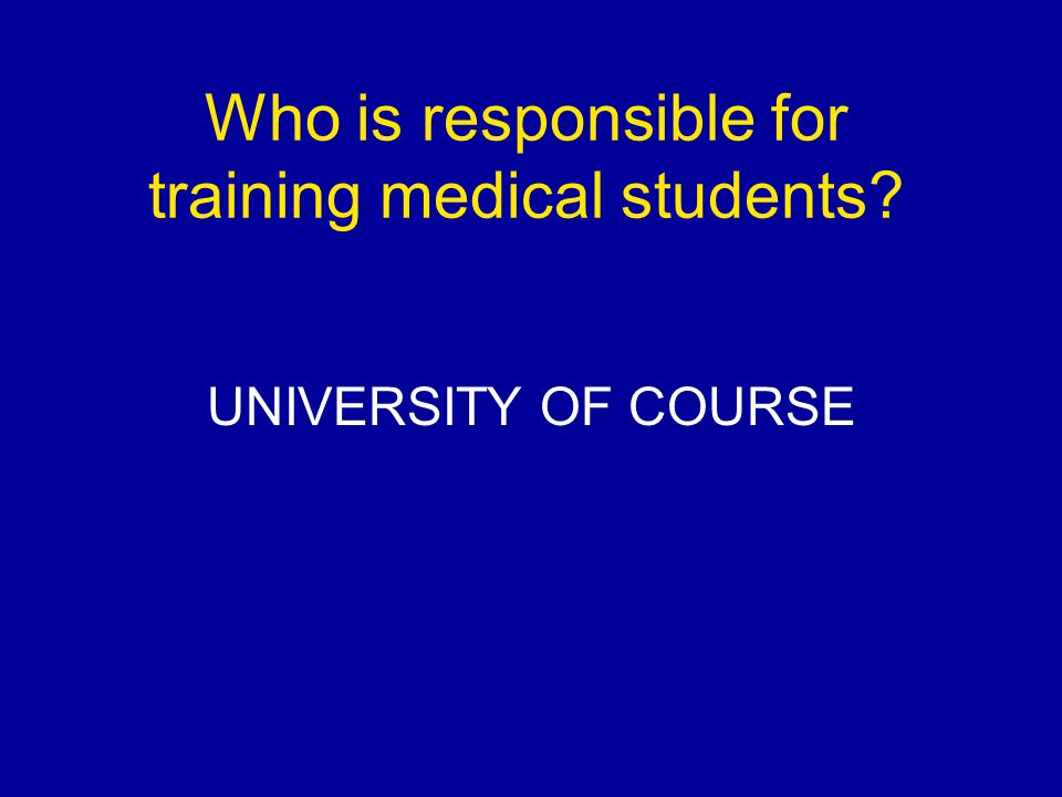 University Responsibilities Selection Decides the Curriculum (GMC) Decides teaching systems (PBL) Organises hospital/community placements Assessment and award degrees Pastoral Care