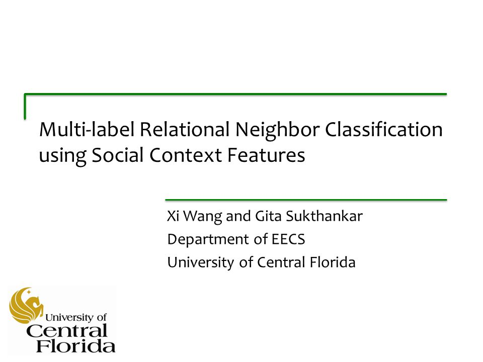 Multi-label Relational Neighbor Classification using Social Context Features Xi Wang and Gita Sukthankar Department of EECS University of Central Florida