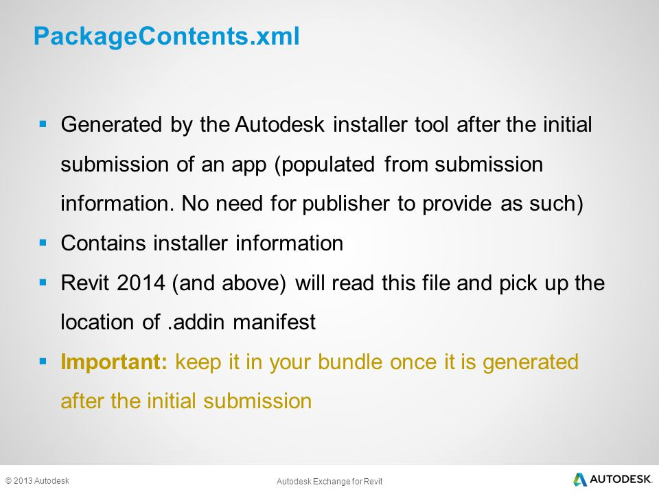 © 2013 Autodesk PackageContents.xml Populated by Installer Tool <ApplicationPackage SchemaVersion= 1.0 AutodeskProduct= Revit ProductType= Application Name= File Upgrader AppVersion= 2.0.0 Description= ADN Plugin of the Month: File Upgrader Author= Saikat Bhattacharya Icon= ./Contents/2014/Resources/FileUpgrader_Thumbnail.png OnlineDocumentation= http://labs.autodesk.com/utilities/ADN_Plugins HelpFile= ./Contents/2014/Resources/ADNFileUpgraderHelp.htm ProductCode= {F23B85C8-D5DE-45B9-977E-D860120D27B1} UpgradeCode= {5D9F89AD-3CC0-4769-B90D-60BFB4EE90DB} FriendlyVersion= 2.0.0 SupportedLocales= Enu AppNameSpace= appstore.exchange.autodesk.com > <CompanyDetails Name= Autodesk Url= http://labs.autodesk.com/utilities/ADN_Plugins Email= adn.apps@autodesk.com Phone= /> <RuntimeRequirements OS= Win32|Win64 Platform= Revit|Revit Architecture|Revit Structure|Revit MEP SeriesMin= R2014 SeriesMax= R2014 /> <RuntimeRequirements OS= Win32|Win64 Platform= Revit|Revit Architecture|Revit Structure|Revit MEP SeriesMin= R2014 SeriesMax= R2014 /> <ComponentEntry AppName= FileUpgrader Version= 2.0.0 ModuleName= ./Contents/2014/ADNPlugin-FileUpgrader.addin AppDescription= FileUpgrader /> <ApplicationPackage SchemaVersion= 1.0 AutodeskProduct= Revit ProductType= Application Name= File Upgrader AppVersion= 2.0.0 Description= ADN Plugin of the Month: File Upgrader Author= Saikat Bhattacharya Icon= ./Contents/2014/Resources/FileUpgrader_Thumbnail.png OnlineDocumentation= http://labs.autodesk.com/utilities/ADN_Plugins HelpFile= ./Contents/2014/Resources/ADNFileUpgraderHelp.htm ProductCode= {F23B85C8-D5DE-45B9-977E-D860120D27B1} UpgradeCode= {5D9F89AD-3CC0-4769-B90D-60BFB4EE90DB} FriendlyVersion= 2.0.0 SupportedLocales= Enu AppNameSpace= appstore.exchange.autodesk.com > <CompanyDetails Name= Autodesk Url= http://labs.autodesk.com/utilities/ADN_Plugins Email= adn.apps@autodesk.com Phone= /> <RuntimeRequirements OS= Win32|Win64 Platform= Revit|Revit Architecture|Revit Structure|Revit MEP SeriesMin= R2014 SeriesMax= R2014 /> <RuntimeRequirements OS= Win32|Win64 Platform= Revit|Revit Architecture|Revit Structure|Revit MEP SeriesMin= R2014 SeriesMax= R2014 /> <ComponentEntry AppName= FileUpgrader Version= 2.0.0 ModuleName= ./Contents/2014/ADNPlugin-FileUpgrader.addin AppDescription= FileUpgrader /> Revit run-time info Location of addin manifest Installer information Summary of components (optional)