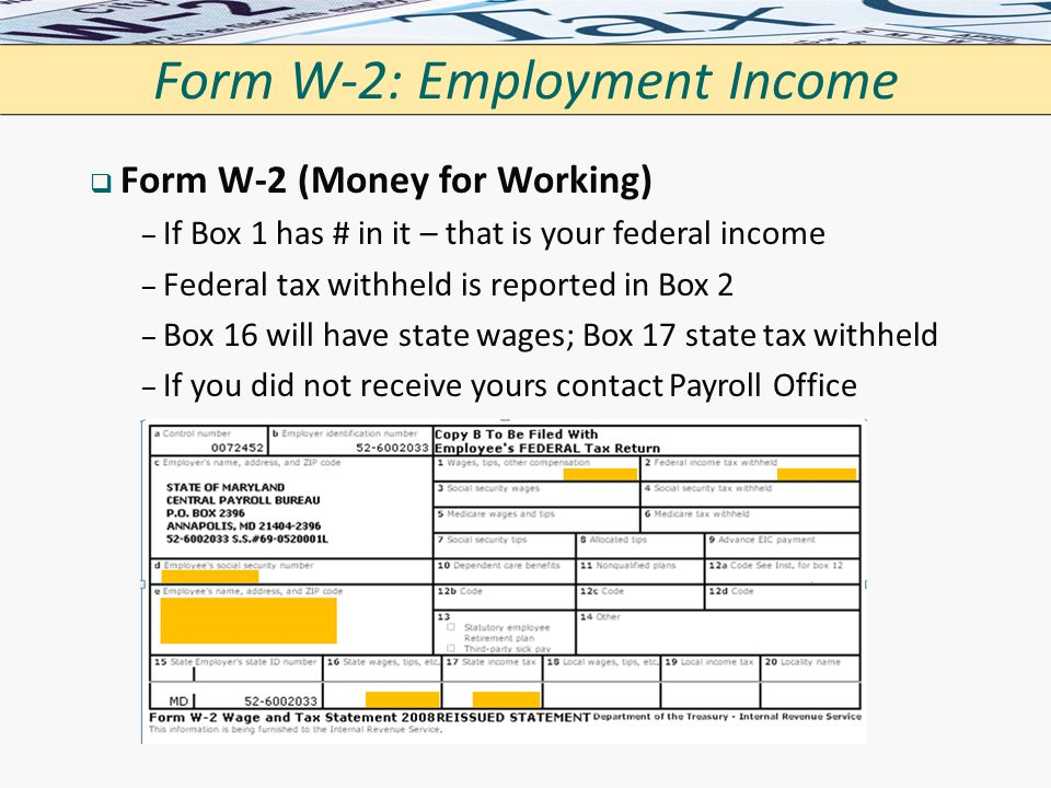 Form W-2: Employment Income   Form W-2 (Money for Working) – – If Box 1 has # in it – that is your federal income – – Federal tax withheld is report