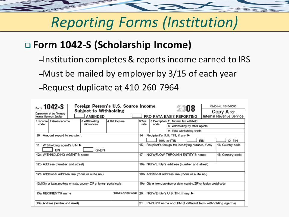 Reporting Forms (Institution)   Form 1042-S (Scholarship Income) – – Institution completes & reports income earned to IRS – – Must be mailed by empl