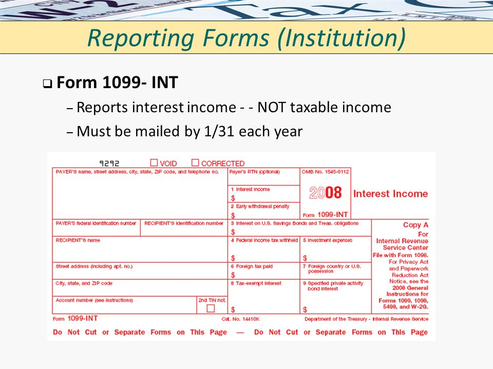 Reporting Forms (Institution)   Form 1099- INT – – Reports interest income - - NOT taxable income – – Must be mailed by 1/31 each year