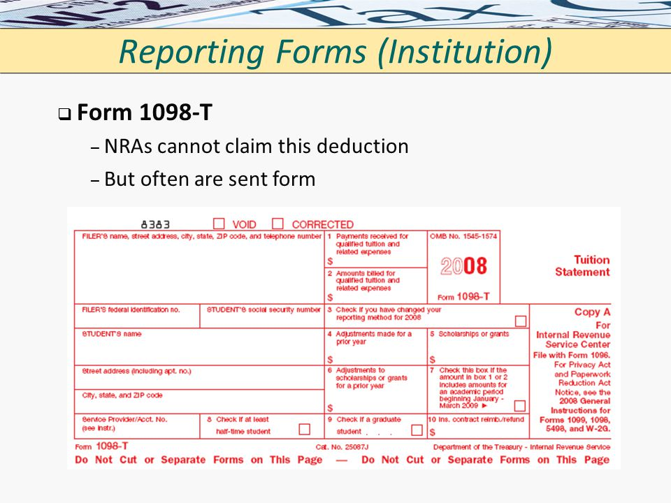 Reporting Forms (Institution)   Form 1098-T – – NRAs cannot claim this deduction – – But often are sent form