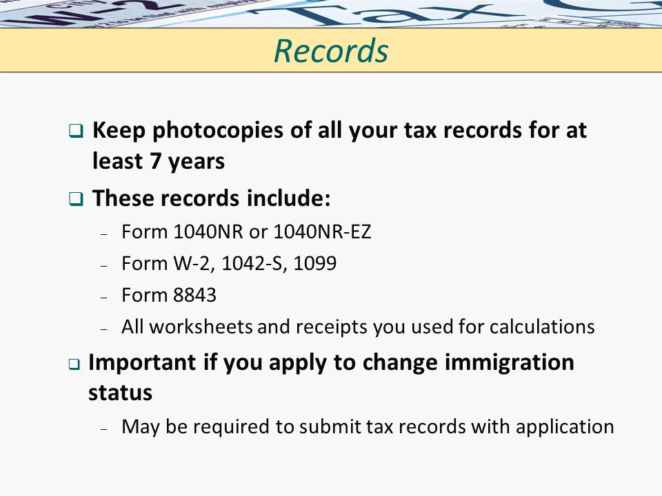 Records   Keep photocopies of all your tax records for at least 7 years   These records include: – – Form 1040NR or 1040NR-EZ – – Form W-2, 1042-S