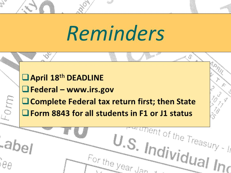 Reminders   April 18 th DEADLINE   Federal – www.irs.gov   Complete Federal tax return first; then State   Form 8843 for all students in F1 or